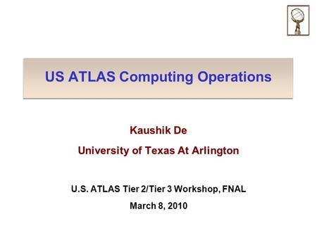 US ATLAS Computing Operations Kaushik De University of Texas At Arlington U.S. ATLAS Tier 2/Tier 3 Workshop, FNAL March 8, 2010.
