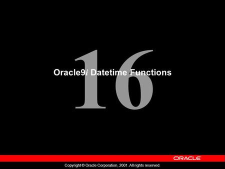 16 Copyright © Oracle Corporation, 2001. All rights reserved. Oracle9 i Datetime Functions.