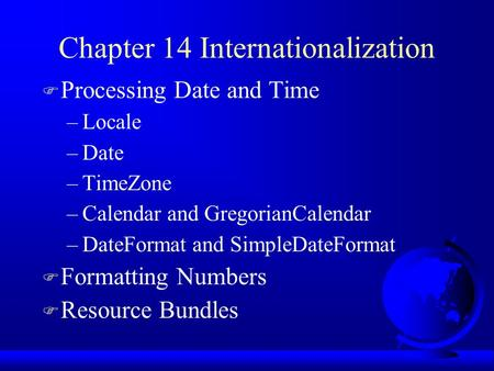 Chapter 14 Internationalization F Processing Date and Time –Locale –Date –TimeZone –Calendar and GregorianCalendar –DateFormat and SimpleDateFormat F Formatting.