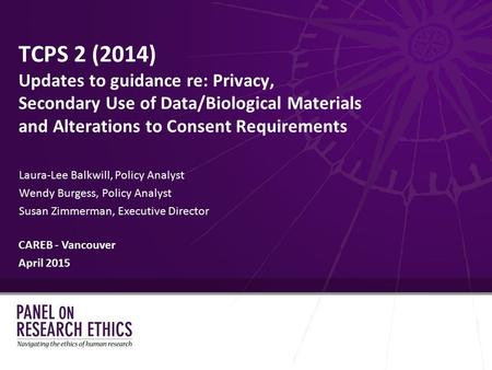 TCPS 2 (2014) Updates to guidance re: Privacy, Secondary Use of Data/Biological Materials and Alterations to Consent Requirements Laura-Lee Balkwill, Policy.