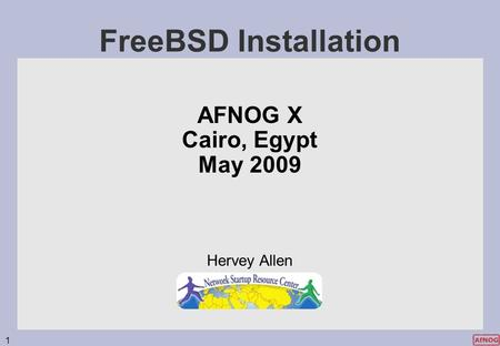 1 FreeBSD Installation AFNOG X Cairo, Egypt May 2009 Hervey Allen.