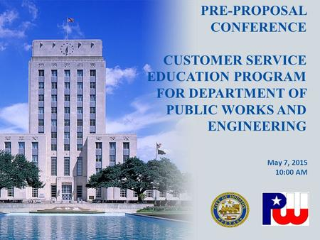 PRE-PROPOSAL CONFERENCE CUSTOMER SERVICE EDUCATION PROGRAM FOR DEPARTMENT OF PUBLIC WORKS AND ENGINEERING May 7, 2015 10:00 AM.
