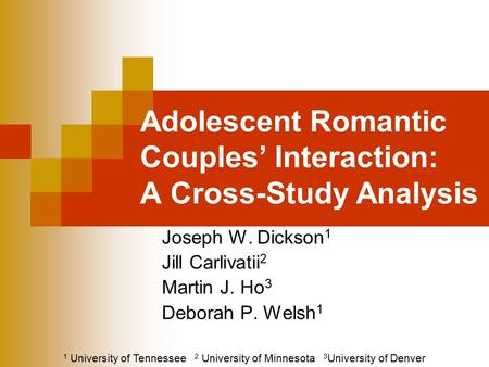 Adolescent Romantic Couples' Interaction: A Cross-Study Analysis Joseph W. Dickson 1 Jill Carlivatii 2 Martin J. Ho 3 Deborah P. Welsh 1 1 University of.