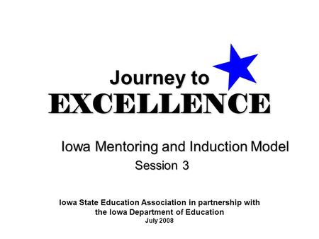 Journey to EXCELLENCE Iowa Mentoring and Induction Model Session 3 Iowa State Education Association in partnership with the Iowa Department of Education.