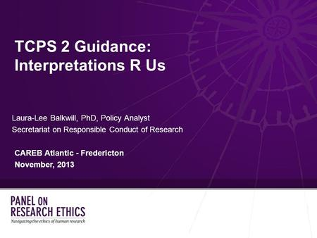 TCPS 2 Guidance: Interpretations R Us Laura-Lee Balkwill, PhD, Policy Analyst Secretariat on Responsible Conduct of Research CAREB Atlantic - Fredericton.