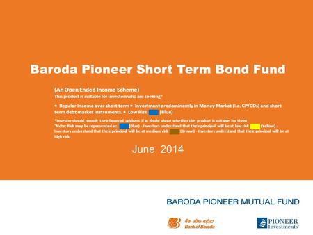 Baroda Pioneer Short Term Bond Fund June 2014 (An Open Ended Income Scheme) This product is suitable for investors who are seeking* Regular Income over.