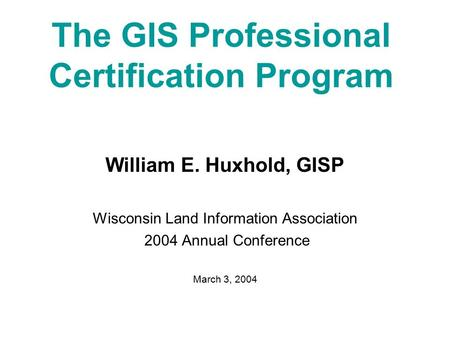 The GIS Professional Certification Program William E. Huxhold, GISP Wisconsin Land Information Association 2004 Annual Conference March 3, 2004.