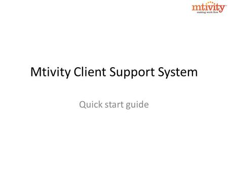 Mtivity Client Support System Quick start guide. Mtivity Client Support System We are very pleased to announce the launch of a new Client Support System.
