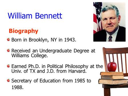 William Bennett Born in Brooklyn, NY in 1943. Received an Undergraduate Degree at Williams College. Earned Ph.D. in Political Philosophy at the Univ. of.