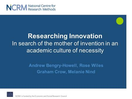 NCRM is funded by the Economic and Social Research Council Researching Innovation In search of the mother of invention in an academic culture of necessity.
