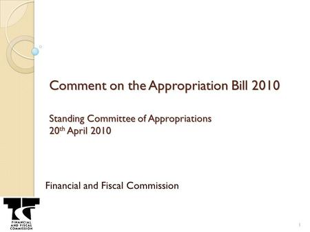 Comment on the Appropriation Bill 2010 Standing Committee of Appropriations 20 th April 2010 Financial and Fiscal Commission 1.