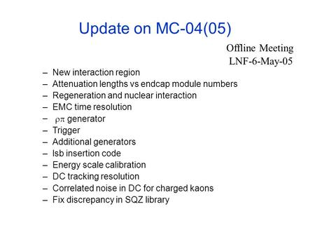 Update on MC-04(05) –New interaction region –Attenuation lengths vs endcap module numbers –Regeneration and nuclear interaction –EMC time resolution –