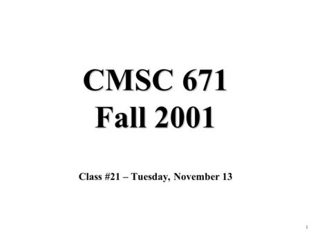 1 CMSC 671 Fall 2001 Class #21 – Tuesday, November 13.