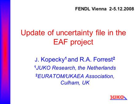 Update of uncertainty file in the EAF project J. Kopecky 1 and R.A. Forrest 2 1 JUKO Research, the Netherlands 2 EURATOM/UKAEA Association, Culham, UK.