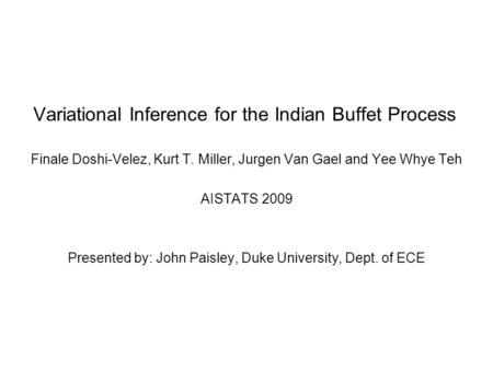 Variational Inference for the Indian Buffet Process Finale Doshi-Velez, Kurt T. Miller, Jurgen Van Gael and Yee Whye Teh AISTATS 2009 Presented by: John.