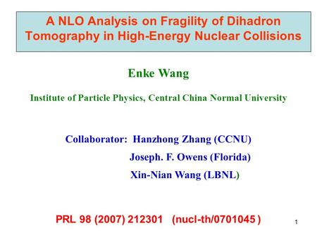 1 A NLO Analysis on Fragility of Dihadron Tomography in High-Energy Nuclear Collisions Enke Wang Institute of Particle Physics, Central China Normal University.