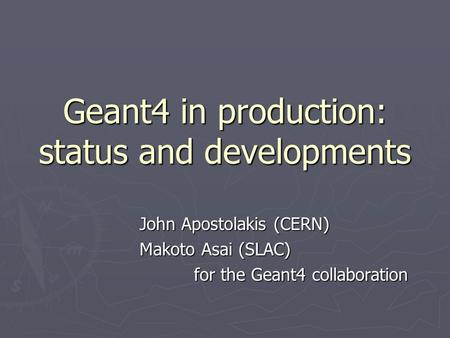 Geant4 in production: status and developments John Apostolakis (CERN) Makoto Asai (SLAC) for the Geant4 collaboration.