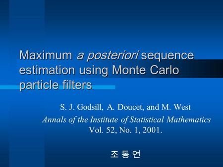 Maximum a posteriori sequence estimation using Monte Carlo particle filters S. J. Godsill, A. Doucet, and M. West Annals of the Institute of Statistical.