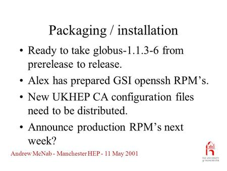 Andrew McNab - Manchester HEP - 11 May 2001 Packaging / installation Ready to take globus-1.1.3-6 from prerelease to release. Alex has prepared GSI openssh.