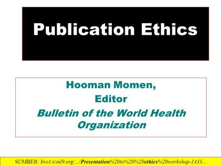 Publication Ethics Hooman Momen, Editor Bulletin of the World Health Organization SUMBER: bvs4.icml9.org/.../Presentation%20to%20%20ethics%20workshop-1433...‎