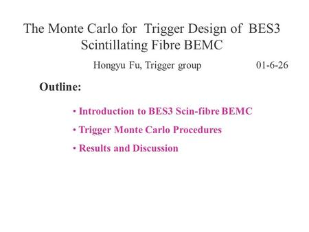 Hongyu Fu, Trigger group 01-6-26 The Monte Carlo for Trigger Design of BES3 Scintillating Fibre BEMC Outline: Introduction to BES3 Scin-fibre BEMC Trigger.