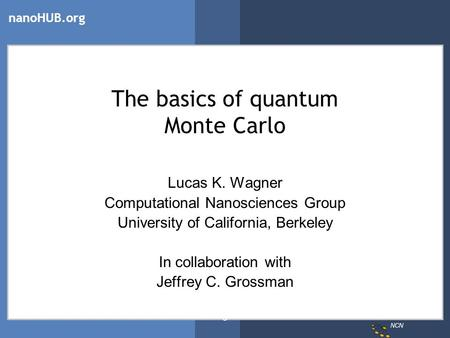 NCN nanoHUB.org Wagner The basics of quantum Monte Carlo Lucas K. Wagner Computational Nanosciences Group University of California, Berkeley In collaboration.