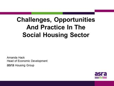 Challenges, Opportunities And Practice In The Social Housing Sector Amanda Hack Head of Economic Development asra Housing Group.