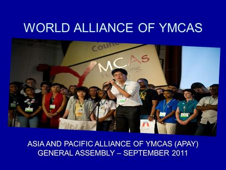 WORLD ALLIANCE OF YMCAS ASIA AND PACIFIC ALLIANCE OF YMCAS (APAY) GENERAL ASSEMBLY – SEPTEMBER 2011.