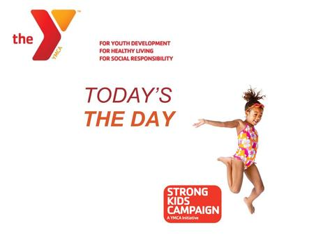 THE DAY TODAY'S. Brandywine YMCA 2012 Strong Kids Campaign Staff Training.