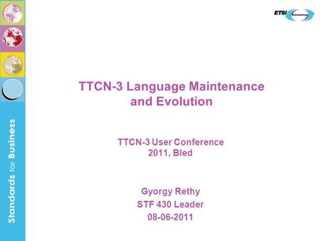 TTCN-3 Language Maintenance and Evolution TTCN-3 User Conference 2011, Bled Gyorgy Rethy STF 430 Leader 08-06-2011.