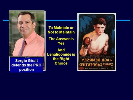Sergio Giralt defends the PRO position To Maintain or Not to Maintain The Answer is Yes And Lenalidomide is the Right Choice.