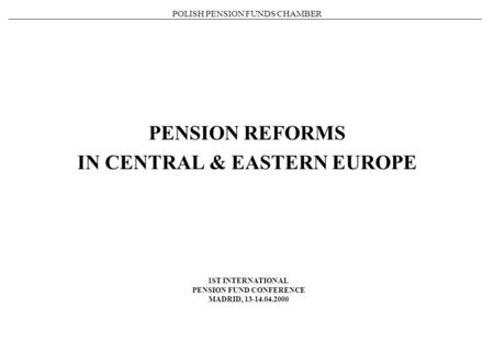 POLISH PENSION FUNDS CHAMBER PENSION REFORMS IN CENTRAL & EASTERN EUROPE 1ST INTERNATIONAL PENSION FUND CONFERENCE MADRID, 13-14.04.2000.