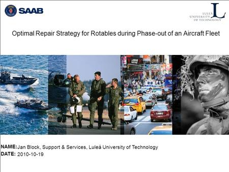Optimal Repair Strategy for Rotables during Phase-out of an Aircraft Fleet NAME: DATE: Jan Block, Support & Services, Luleå University of Technology 2010-10-19.