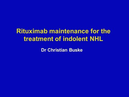 Rituximab maintenance for the treatment of indolent NHL Dr Christian Buske.