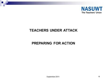 September 2011 1 TEACHERS UNDER ATTACK PREPARING FOR ACTION.