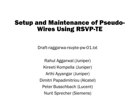 Copyright © 2004 Juniper Networks, Inc. Proprietary and Confidentialwww.juniper.net 1 Setup and Maintenance of Pseudo- Wires Using RSVP-TE Draft-raggarwa-rsvpte-pw-01.txt.