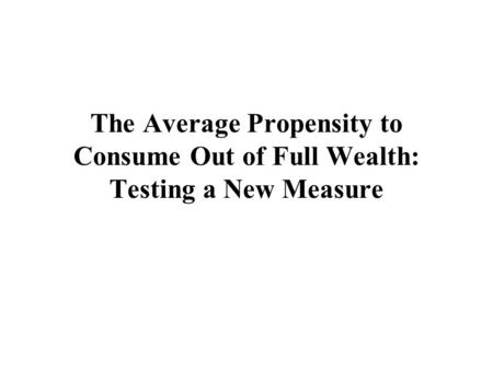 The Average Propensity to Consume Out of Full Wealth: Testing a New Measure.