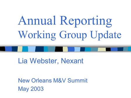 Annual Reporting Working Group Update Lia Webster, Nexant New Orleans M&V Summit May 2003.