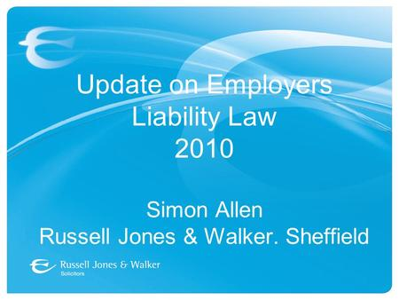 Update on Employers Liability Law 2010 Simon Allen Russell Jones & Walker. Sheffield.