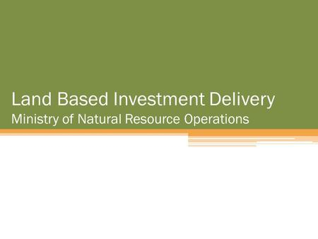 Land Based Investment Delivery Ministry of Natural Resource Operations.