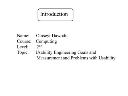 Name: Oluseyi Dawodu Course: Computing Level: 2 nd Topic: Usability Engineering Goals and Measurement and Problems with Usability Introduction.