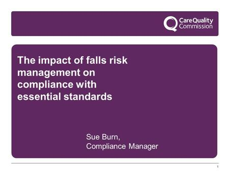 11 The impact of falls risk management on compliance with essential standards Sue Burn, Compliance Manager.