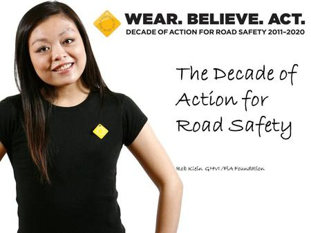 The Decade of Action for Road Safety Rob Klein GHVI /FiA Foundation.