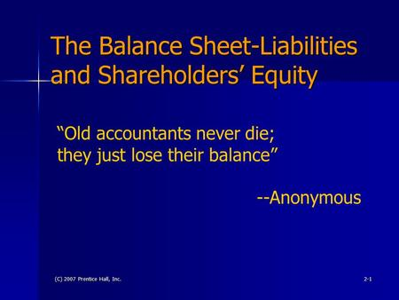"(C) 2007 Prentice Hall, Inc.2-1 The Balance Sheet-Liabilities and Shareholders' Equity ""Old accountants never die; they just lose their balance"" --Anonymous."