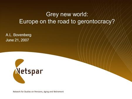 Grey new world: Europe on the road to gerontocracy? A.L. Bovenberg June 21, 2007.