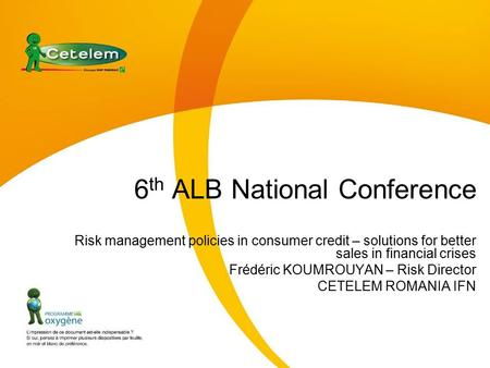 6 th ALB National Conference Risk management policies in consumer credit – solutions for better sales in financial crises Frédéric KOUMROUYAN – Risk Director.