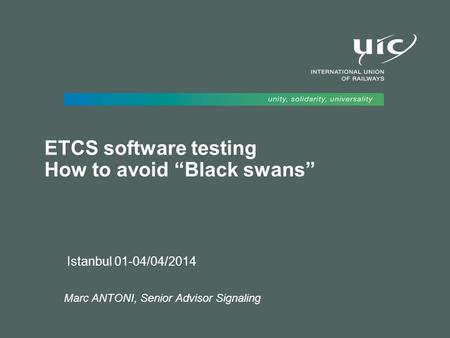 "ETCS software testing How to avoid ""Black swans"" Istanbul 01-04/04/2014 Marc ANTONI, Senior Advisor Signaling."