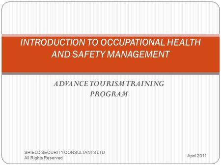 ADVANCE TOURISM TRAINING PROGRAM INTRODUCTION TO OCCUPATIONAL HEALTH AND SAFETY MANAGEMENT April 2011 SHIELD SECURITY CONSULTANTS LTD All Rights Reserved.