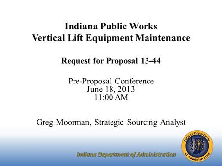Indiana Public Works Vertical Lift Equipment Maintenance Request for Proposal 13-44 Pre-Proposal Conference June 18, 2013 11:00 AM Greg Moorman, Strategic.