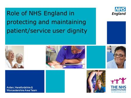 Role of NHS England in protecting and maintaining patient/service user dignity Arden, Herefordshire & Worcestershire Area Team.